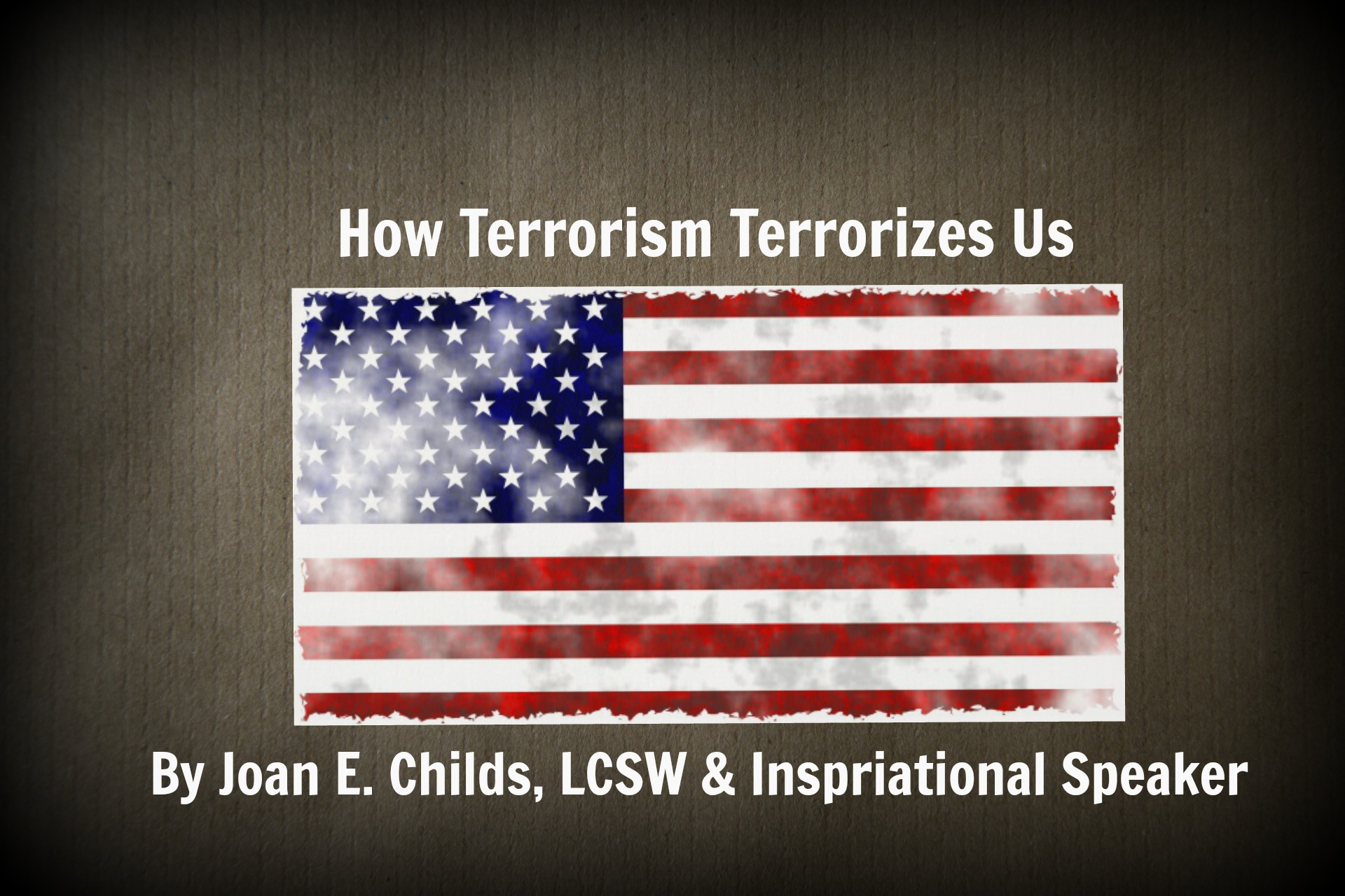 HOW TERRORISM TERRORIZES US by Joan E. Childs, LCSW